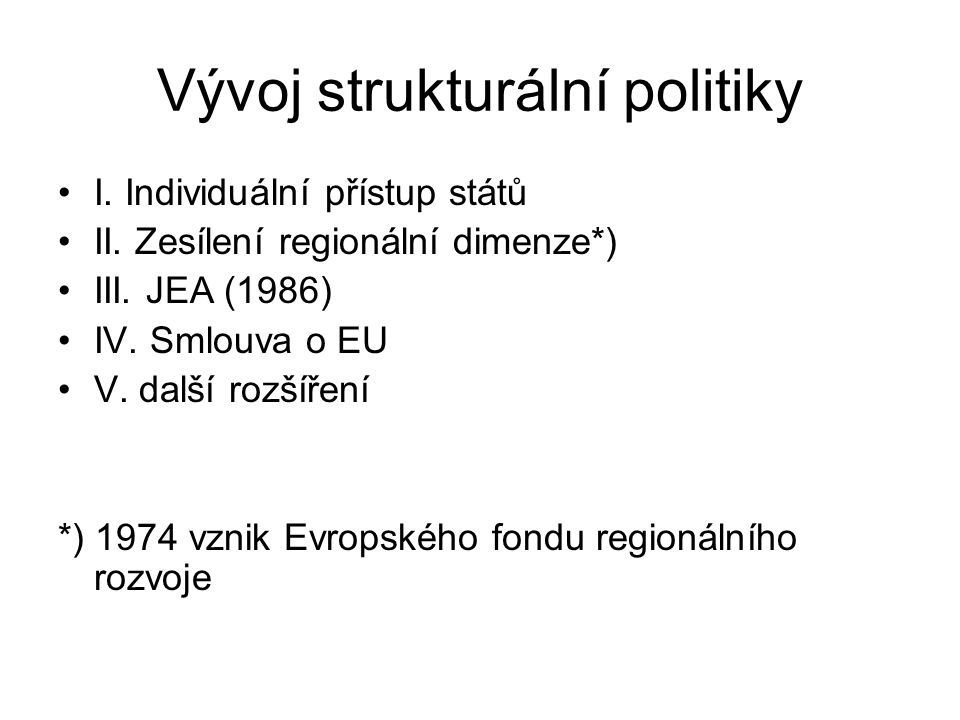 Vývoj strukturální politiky I. Individuální přístup států II. Zesílení regionální dimenze*) III. JEA (1986) IV. Smlouva o EU V. další rozšíření *) 197