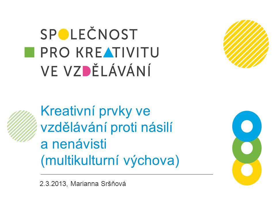 Kreativní prvky ve vzdělávání proti násilí a nenávisti (multikulturní výchova) 2.3.2013, Marianna Sršňová