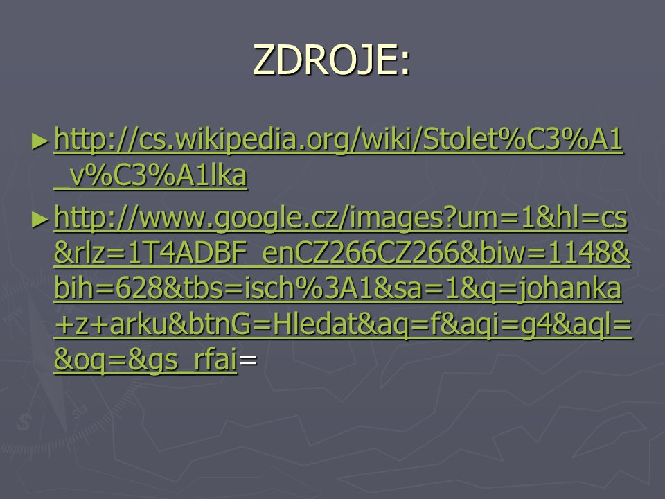 ZDROJE: ► http://cs.wikipedia.org/wiki/Stolet%C3%A1 _v%C3%A1lka http://cs.wikipedia.org/wiki/Stolet%C3%A1 _v%C3%A1lka http://cs.wikipedia.org/wiki/Stolet%C3%A1 _v%C3%A1lka ► http://www.google.cz/images um=1&hl=cs &rlz=1T4ADBF_enCZ266CZ266&biw=1148& bih=628&tbs=isch%3A1&sa=1&q=johanka +z+arku&btnG=Hledat&aq=f&aqi=g4&aql= &oq=&gs_rfai= http://www.google.cz/images um=1&hl=cs &rlz=1T4ADBF_enCZ266CZ266&biw=1148& bih=628&tbs=isch%3A1&sa=1&q=johanka +z+arku&btnG=Hledat&aq=f&aqi=g4&aql= &oq=&gs_rfai http://www.google.cz/images um=1&hl=cs &rlz=1T4ADBF_enCZ266CZ266&biw=1148& bih=628&tbs=isch%3A1&sa=1&q=johanka +z+arku&btnG=Hledat&aq=f&aqi=g4&aql= &oq=&gs_rfai