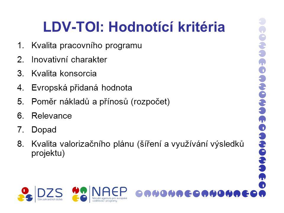 LDV-TOI: Hodnotící kritéria 1.Kvalita pracovního programu 2.Inovativní charakter 3.Kvalita konsorcia 4.Evropská přidaná hodnota 5.Poměr nákladů a přínosů (rozpočet) 6.Relevance 7.Dopad 8.Kvalita valorizačního plánu (šíření a využívání výsledků projektu)