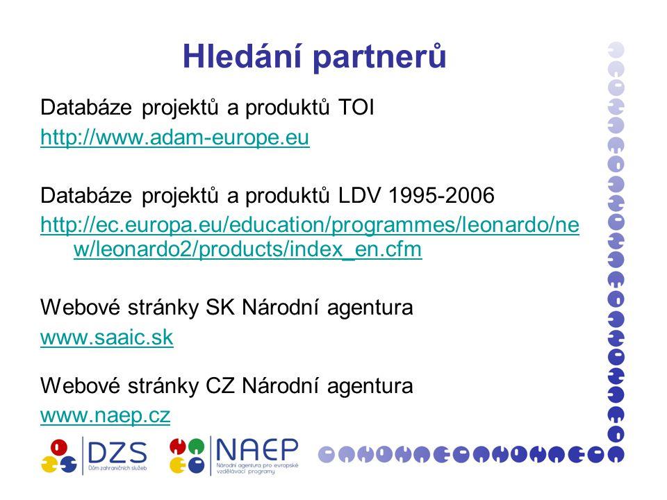 Hledání partnerů Databáze projektů a produktů TOI http://www.adam-europe.eu Databáze projektů a produktů LDV 1995-2006 http://ec.europa.eu/education/programmes/leonardo/ne w/leonardo2/products/index_en.cfm Webové stránky SK Národní agentura www.saaic.sk Webové stránky CZ Národní agentura www.naep.cz