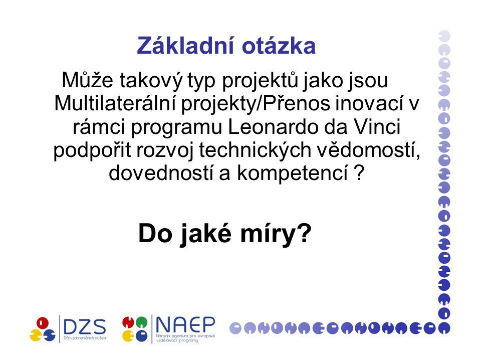 Základní otázka Může takový typ projektů jako jsou Multilaterální projekty/Přenos inovací v rámci programu Leonardo da Vinci podpořit rozvoj technických vědomostí, dovedností a kompetencí .