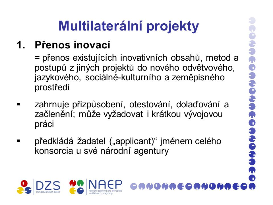 """Multilaterální projekty 1.Přenos inovací = přenos existujících inovativních obsahů, metod a postupů z jiných projektů do nového odvětvového, jazykového, sociálně-kulturního a zeměpisného prostředí  zahrnuje přizpůsobení, otestování, dolaďování a začlenění; může vyžadovat i krátkou vývojovou práci  předkládá žadatel (""""applicant) jménem celého konsorcia u své národní agentury"""