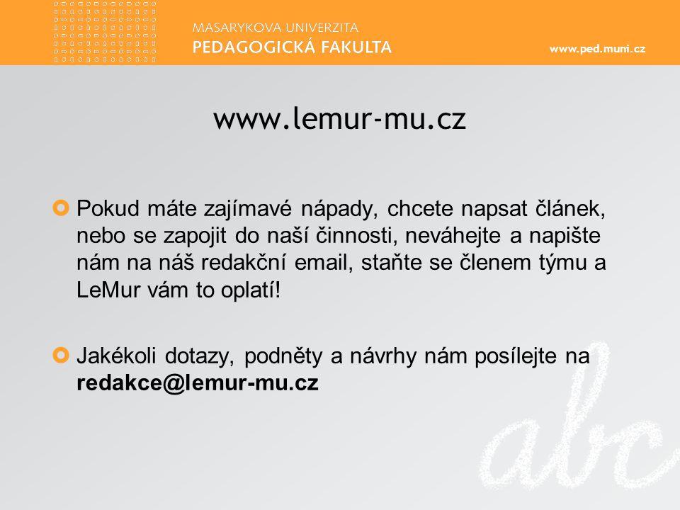 www.ped.muni.cz www.lemur-mu.cz  Pokud máte zajímavé nápady, chcete napsat článek, nebo se zapojit do naší činnosti, neváhejte a napište nám na náš redakční email, staňte se členem týmu a LeMur vám to oplatí.