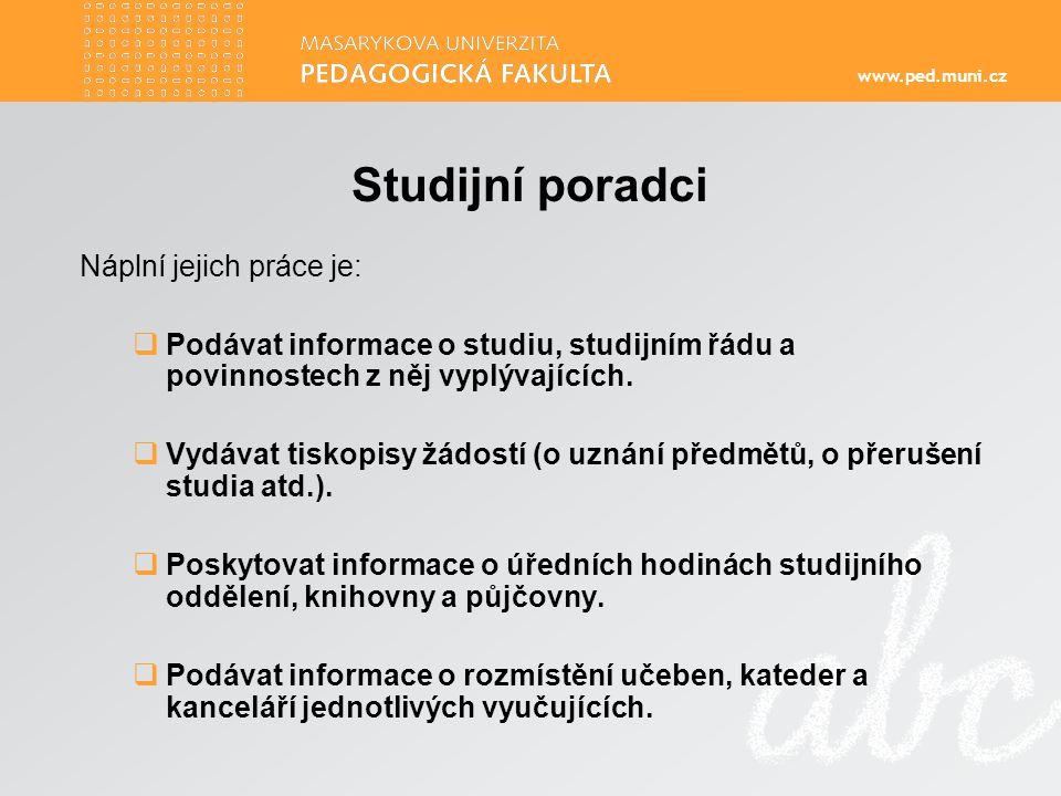 www.ped.muni.cz Studijní poradci Náplní jejich práce je:  Podávat informace o studiu, studijním řádu a povinnostech z něj vyplývajících.
