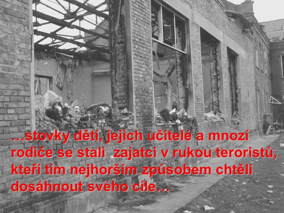 …stovky dětí, jejich učitelé a mnozí rodiče se stali zajatci v rukou teroristů, kteří tím nejhorším způsobem chtěli dosáhnout svého cíle…