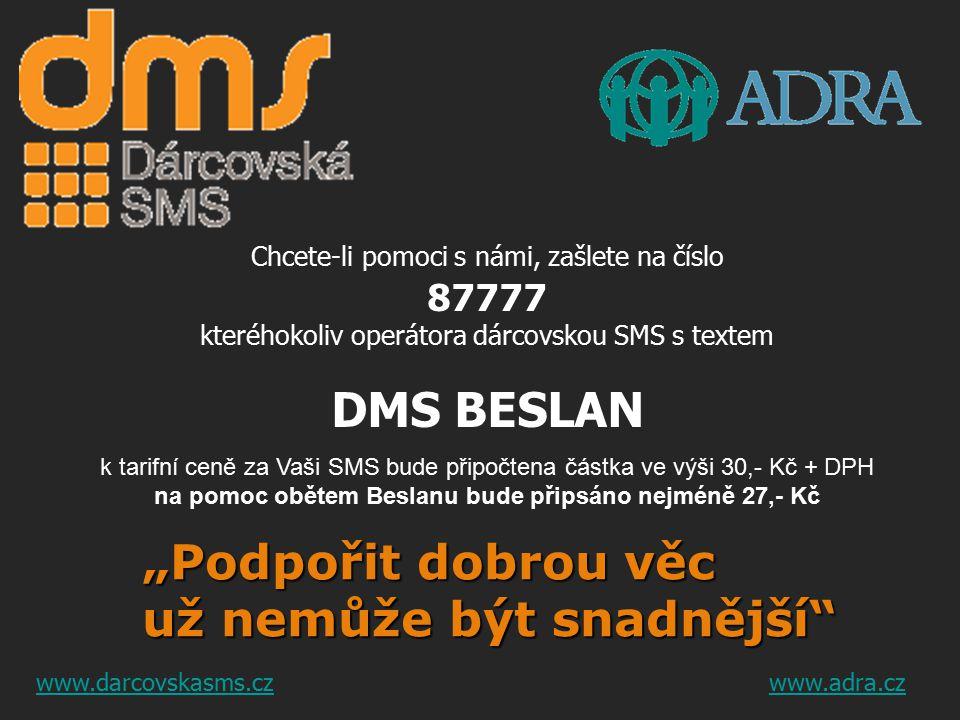 """Chcete-li pomoci s námi, zašlete na číslo 87777 kteréhokoliv operátora dárcovskou SMS s textem DMS BESLAN k tarifní ceně za Vaši SMS bude připočtena částka ve výši 30,- Kč + DPH na pomoc obětem Beslanu bude připsáno nejméně 27,- Kč """"Podpořit dobrou věc už nemůže být snadnější www.darcovskasms.czwww.adra.cz"""