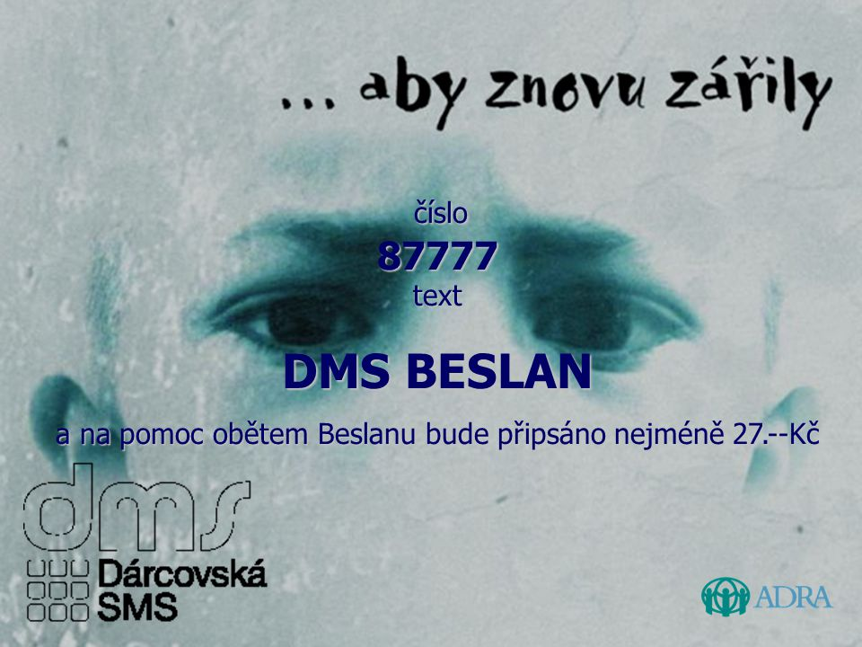 číslo 87777 text číslo 87777 text DMS BESLAN a na pomoc obětem Beslanu bude připsáno nejméně 27.--Kč
