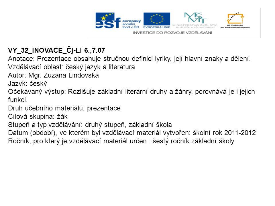 VY_32_INOVACE_Čj-Li 6.,7.07 Anotace: Prezentace obsahuje stručnou definici lyriky, její hlavní znaky a dělení.