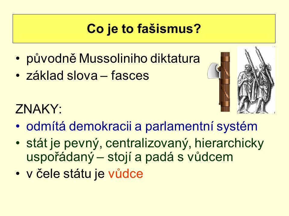 původně Mussoliniho diktatura základ slova – fasces ZNAKY: odmítá demokracii a parlamentní systém stát je pevný, centralizovaný, hierarchicky uspořádaný – stojí a padá s vůdcem v čele státu je vůdce Co je to fašismus?