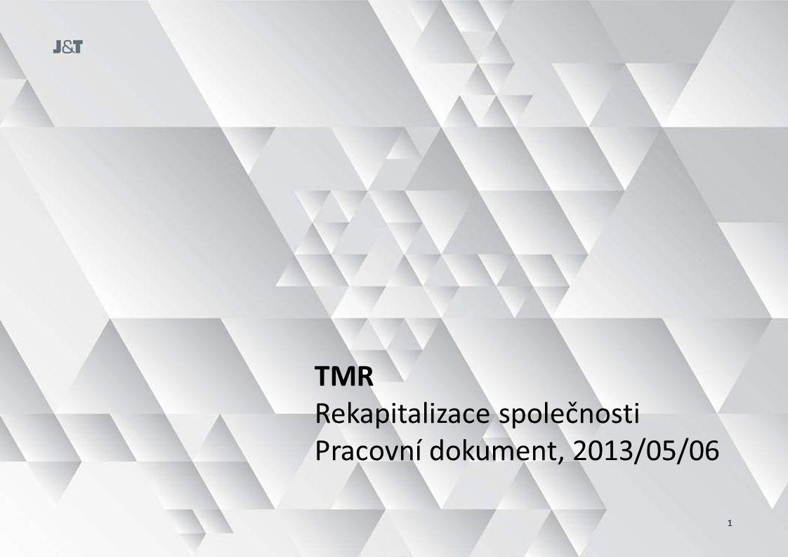 Rekapitalizace TMR má několik simultánních cílů… ZLEPŠENÍ SKUPINOVÉHO CASH FLOW NAVÝŠENÍ LIMITŮ ANGAŽOVANOSTI DAŇOVÁ OPTIMALIZACE TMR ZMĚNA AKCIONÁŘSKÉ STRUKTURY ZAMEZENÍ NUTNOSTI KONSOLIDACE VYKOUPENÍ AKCIÍ Z BANK  Skupina (JTPE) ročně platí ~EUR 7 MM na úrocích z repooperací s akciemi TMR do bank (JTB, PoBa, externí)  Skupina financuje CAPEX TMR prostřednictvím směnek; Požadavek ve 2013 EUR 15 MM POPISJAK  Stlačením bankovního financování z akcionářské úrovně na úroveň TMR  Větší podíl financování nových investic prostřednictvím dluhu do společnosti  JTB a PoBa vlastní akcie TMR v hodnotě EUR 30.5 MM resp.