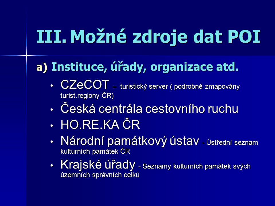 III.Možné zdroje dat POI a) Instituce, úřady, organizace atd. CZeCOT – turistický server ( podrobně zmapovány turist.regiony ČR) CZeCOT – turistický s