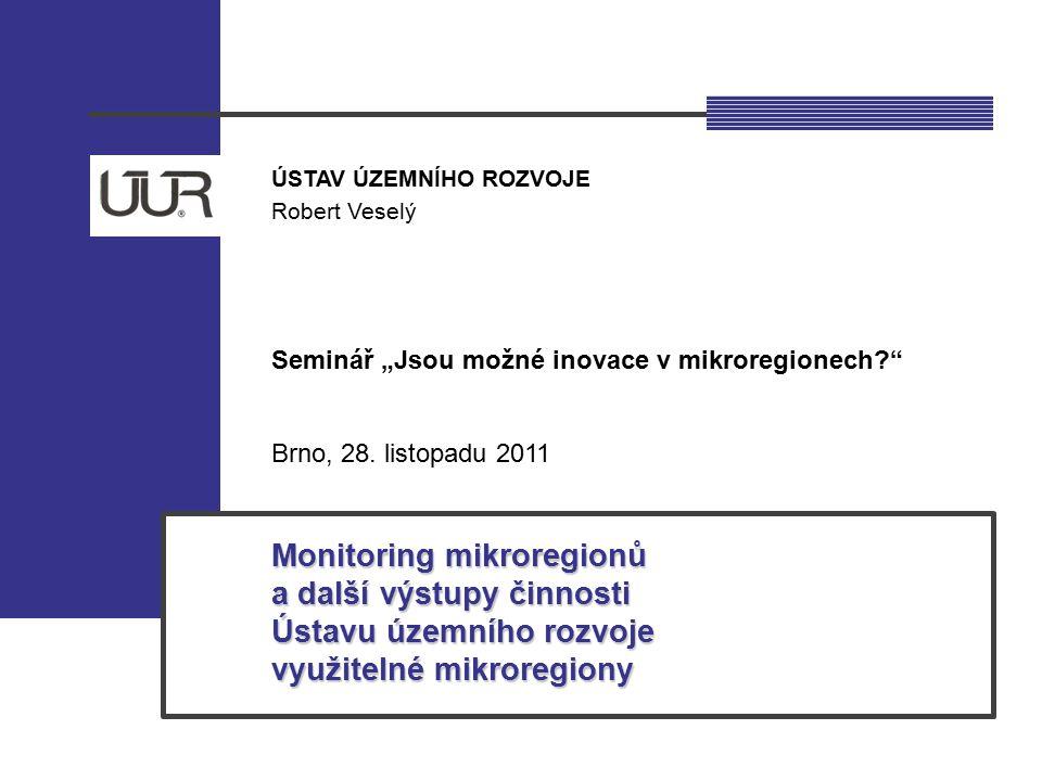 """ÚSTAV ÚZEMNÍHO ROZVOJE Robert Veselý Seminář """"Jsou možné inovace v mikroregionech?"""" Brno, 28. listopadu 2011 Monitoring mikroregionů a další výstupy č"""