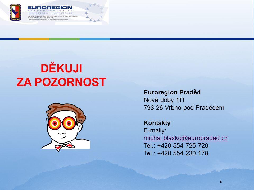 6 DĚKUJI ZA POZORNOST Euroregion Praděd Nové doby 111 793 26 Vrbno pod Pradědem Kontakty: E-maily: michal.blasko@europraded.cz Tel.: +420 554 725 720