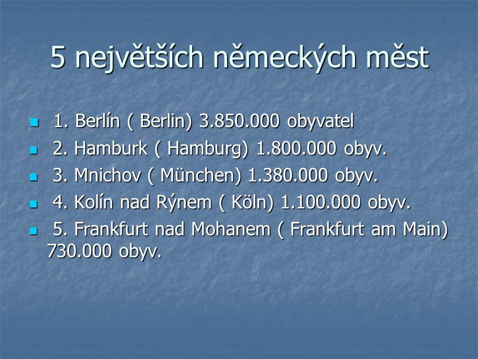 5 největších německých měst 1. Berlín ( Berlin) 3.850.000 obyvatel 1. Berlín ( Berlin) 3.850.000 obyvatel 2. Hamburk ( Hamburg) 1.800.000 obyv. 2. Ham
