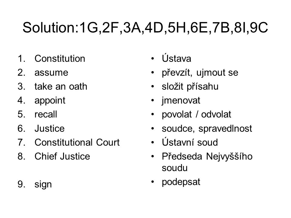 Solution:1G,2F,3A,4D,5H,6E,7B,8I,9C 1.Constitution 2.assume 3.take an oath 4.appoint 5.recall 6.Justice 7.Constitutional Court 8.Chief Justice 9.sign