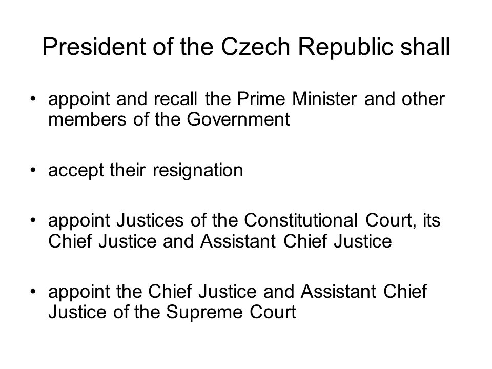 President of the Czech Republic shall appoint and recall the Prime Minister and other members of the Government accept their resignation appoint Justices of the Constitutional Court, its Chief Justice and Assistant Chief Justice appoint the Chief Justice and Assistant Chief Justice of the Supreme Court