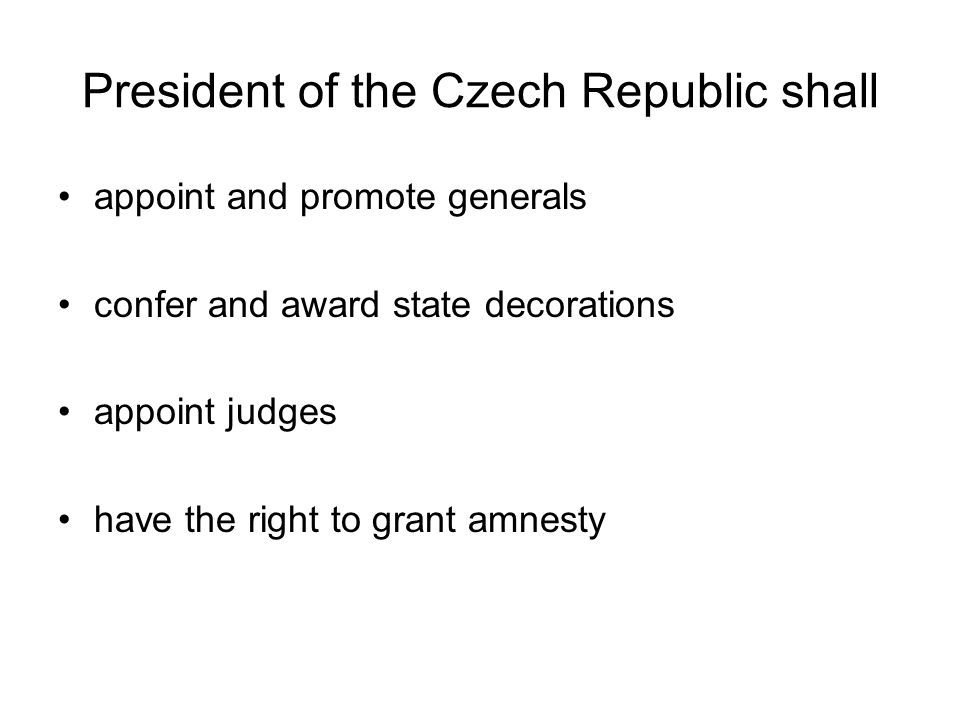 President of the Czech Republic shall appoint and promote generals confer and award state decorations appoint judges have the right to grant amnesty