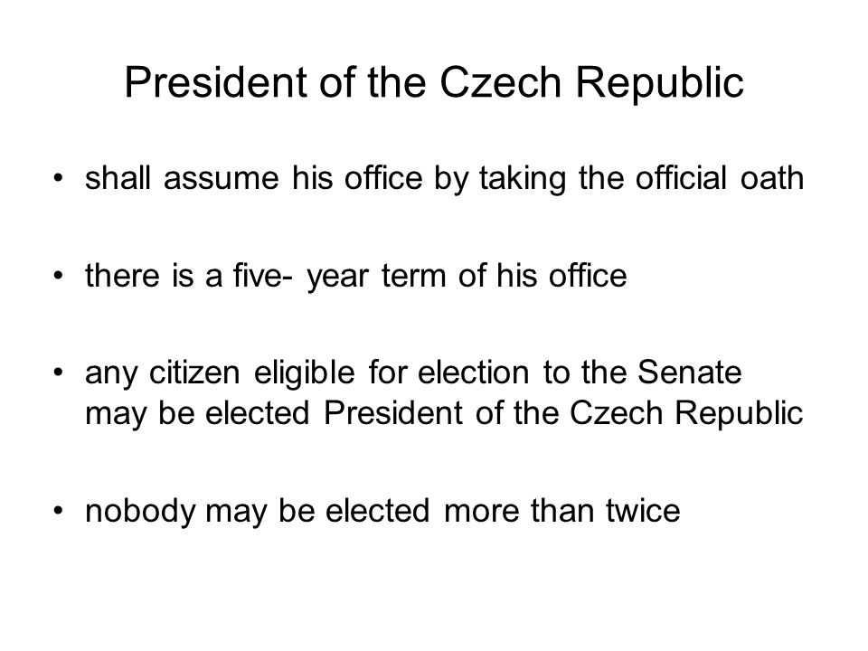 President of the Czech Republic shall assume his office by taking the official oath there is a five- year term of his office any citizen eligible for election to the Senate may be elected President of the Czech Republic nobody may be elected more than twice