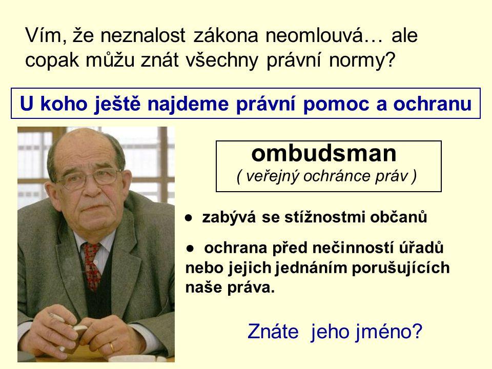 U koho ještě najdeme právní pomoc a ochranu Vím, že neznalost zákona neomlouvá… ale copak můžu znát všechny právní normy? ombudsman ( veřejný ochránce