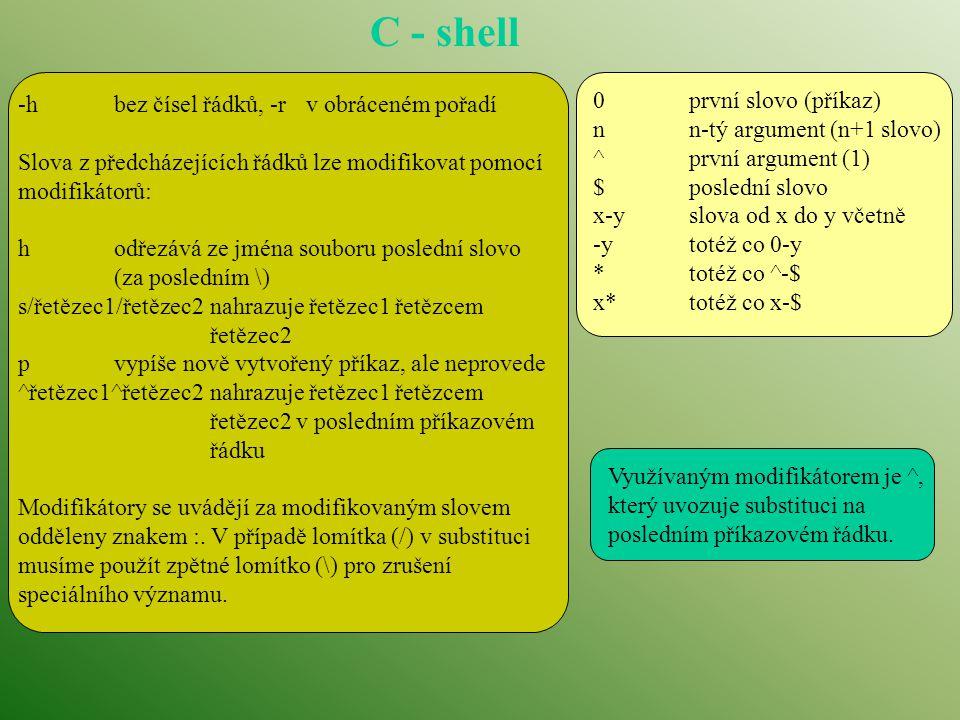 C - shell 0první slovo (příkaz) nn-tý argument (n+1 slovo) ^první argument (1) $poslední slovo x-yslova od x do y včetně -ytotéž co 0-y *totéž co ^-$ x*totéž co x-$ -h bez čísel řádků, -r v obráceném pořadí Slova z předcházejících řádků lze modifikovat pomocí modifikátorů: hodřezává ze jména souboru poslední slovo (za posledním \) s/řetězec1/řetězec2nahrazuje řetězec1 řetězcem řetězec2 pvypíše nově vytvořený příkaz, ale neprovede ^řetězec1^řetězec2nahrazuje řetězec1 řetězcem řetězec2 v posledním příkazovém řádku Modifikátory se uvádějí za modifikovaným slovem odděleny znakem :.