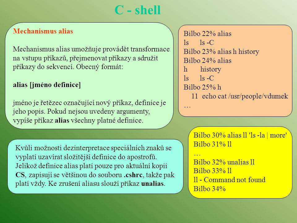 C - shell Mechanismus alias Mechanismus alias umožňuje provádět transformace na vstupu příkazů, přejmenovat příkazy a sdružit příkazy do sekvencí.