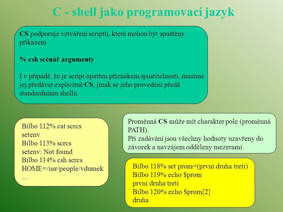 C - shell jako programovací jazyk CS podporuje vztváření scriptů, které mohou být spuštěny příkazem % csh scénář argumenty I v případě, že je script o