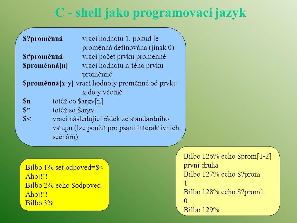C - shell jako programovací jazyk $ proměnnávrací hodnotu 1, pokud je proměnná definována (jinak 0) $#proměnnávrací počet prvků proměnné $proměnná[n]vrací hodnotu n-tého prvku proměnné $proměnná[x-y] vrací hodnoty proměnné od prvku x do y včetně $ntotéž co $argv[n] $*totéž so $argv $<vrací následující řádek ze standardního vstupu (lze použít pro psaní interaktivních scénářů) Bilbo 126% echo $prom[1-2] prvni druha Bilbo 127% echo $ prom 1 Bilbo 128% echo $ prom1 0 Bilbo 129% Bilbo 1% set odpoved=$< Ahoj!!.