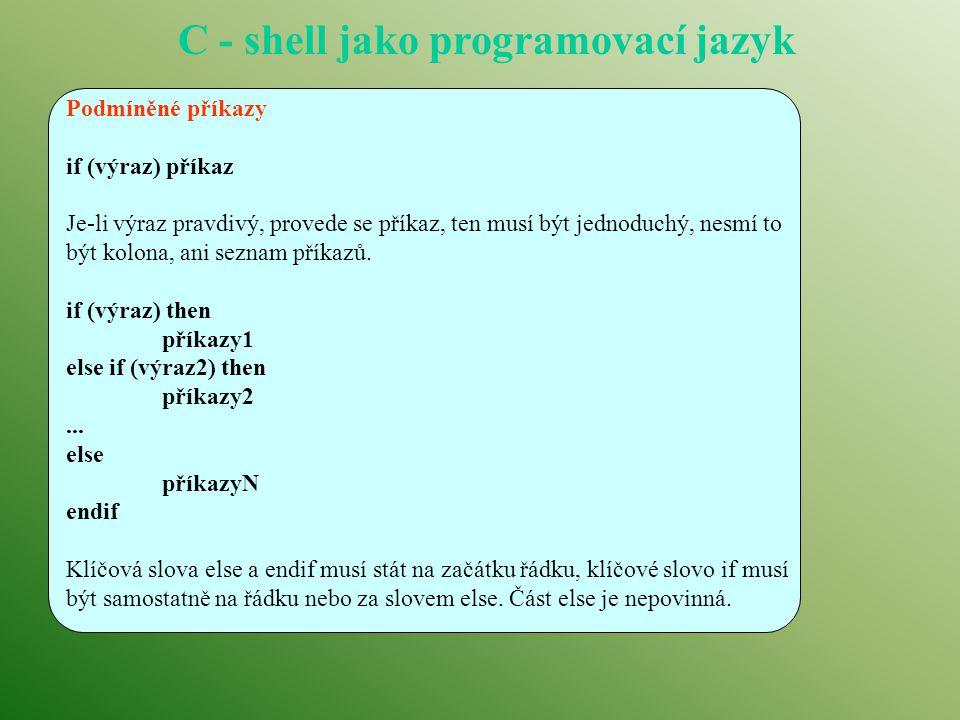 C - shell jako programovací jazyk Podmíněné příkazy if (výraz) příkaz Je-li výraz pravdivý, provede se příkaz, ten musí být jednoduchý, nesmí to být kolona, ani seznam příkazů.