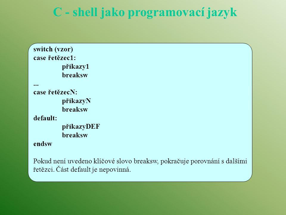 C - shell jako programovací jazyk switch (vzor) case řetězec1: příkazy1 breaksw... case řetězecN: příkazyN breaksw default: příkazyDEF breaksw endsw P