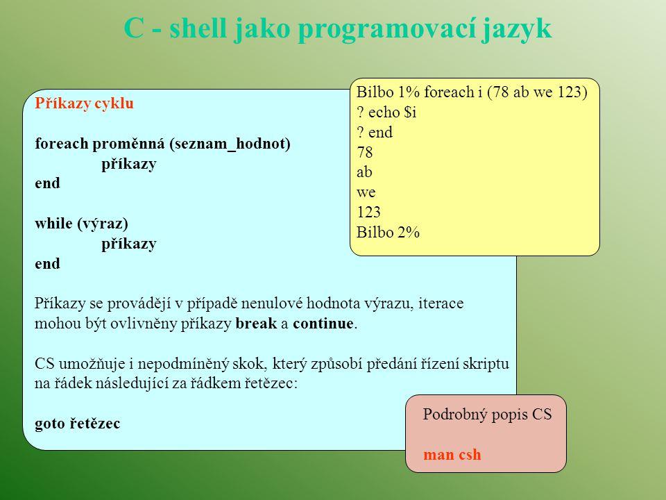 C - shell jako programovací jazyk Příkazy cyklu foreach proměnná (seznam_hodnot) příkazy end while (výraz) příkazy end Příkazy se provádějí v případě nenulové hodnota výrazu, iterace mohou být ovlivněny příkazy break a continue.