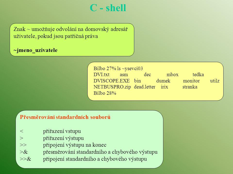 C - shell Znak ~ umožňuje odvolání na domovský adresář uživatele, pokud jsou patřičná práva ~jmeno_uzivatele Bilbo 27% ls ~ysevci03 DVI.txt asm dec mbox tedka DVISCOPE.EXE bin dumek monitor utilz NETBUSPRO.zip dead.letter irix stranka Bilbo 28% Přesměrování standardních souborů <přiřazení vstupu >přiřazení výstupu >>připojení výstupu na konec >&přesměrování standardního a chybového výstupu >>&připojení standardního a chybového výstupu