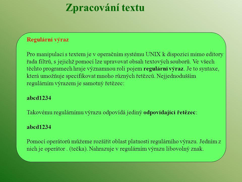 Zpracování textu Regulární výraz Pro manipulaci s textem je v operačním systému UNIX k dispozici mimo editory řada filtrů, s jejichž pomocí lze upravovat obsah textových souborů.