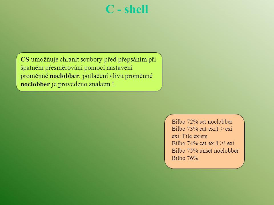 C - shell jako programovací jazyk CS podporuje vztváření scriptů, které mohou být spuštěny příkazem % csh scénář argumenty I v případě, že je script opatřen příznakem spustitelnosti, musíme jej předávat explicitně CS, jinak se jeho provedení předá standardnímu shellu.