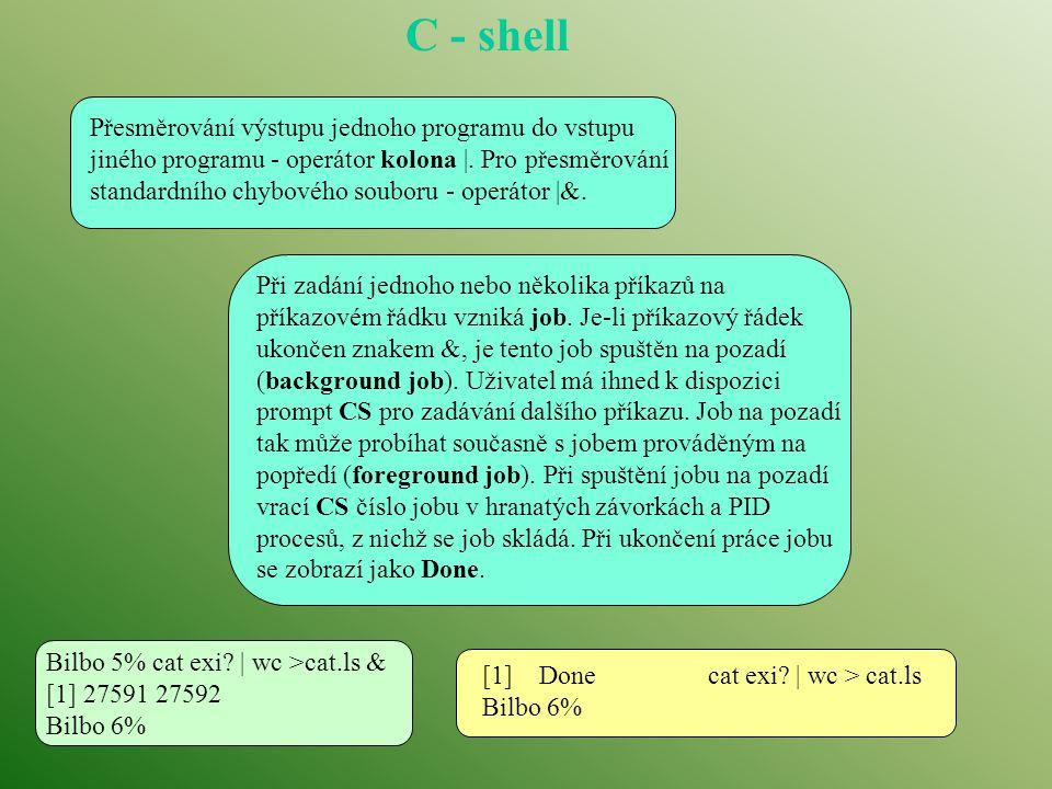 C - shell Přesměrování výstupu jednoho programu do vstupu jiného programu - operátor kolona |. Pro přesměrování standardního chybového souboru - operá