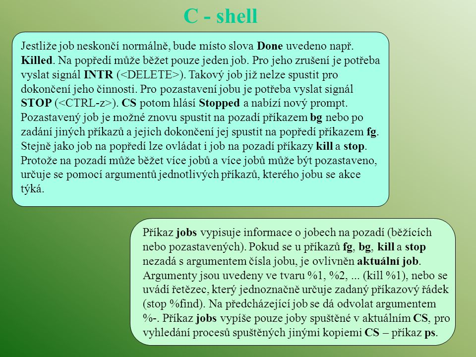 C - shell Jestliže job neskončí normálně, bude místo slova Done uvedeno např. Killed. Na popředí může běžet pouze jeden job. Pro jeho zrušení je potře