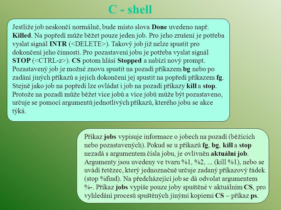 Bilbo 38% find / -name csh* -print >& /dev/null & [1] 27624 Bilbo 39% find / -name test -print >& /dev/null & [2] 27625 Bilbo 40% ed exi1 132 Stopped Bilbo 41% jobs [1] - Running find / -name csh* -print >& /dev/null [2] Running find / -name test -print >& /dev/null [3] + Stopped ed exi1 Bilbo 42% kill %3 Bilbo 43% jobs [1] + Running find / -name csh* -print >& /dev/null [2] - Running find / -name test -print >& /dev/null [3] Done ed exi1 Bilbo 44% jobs [1] + Exit 1 find / -name csh* -print >& /dev/null [2] + Exit 1 find / -name test -print >& /dev/null Bilbo 45% jobs Bilbo 46% Bilbo 17% find.