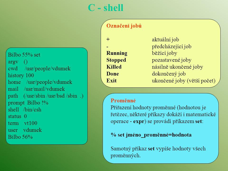 C - shell Označení jobů +aktuální job -předcházející job Runningběžící joby Stoppedpozastavené joby Killednásilně ukončené joby Donedokončený job Exitukončené joby (větší počet) Proměnné Přiřazení hodnoty proměnné (hodnotou je řetězec, některé příkazy dokáží i matematické operace - expr) se provádí příkazem set: % set jméno_proměnné=hodnota Samotný příkaz set vypíše hodnoty všech proměnných.