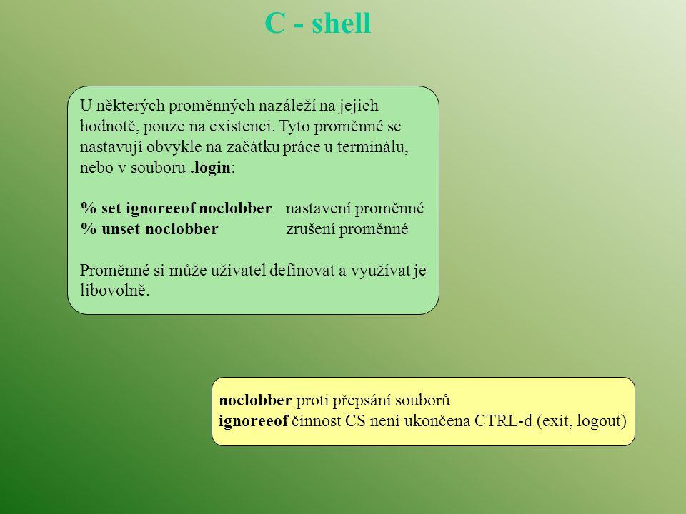 C - shell % history 78 cat.cshrc 79 ls 80 ls -C 81 history 82 clear 83 set history=10 84 history 85 set 86 set prompt= % 87 history % Mechanismus historie Mechanismus historie je významnou pomůckou při práci s CS v interaktivním režimu.