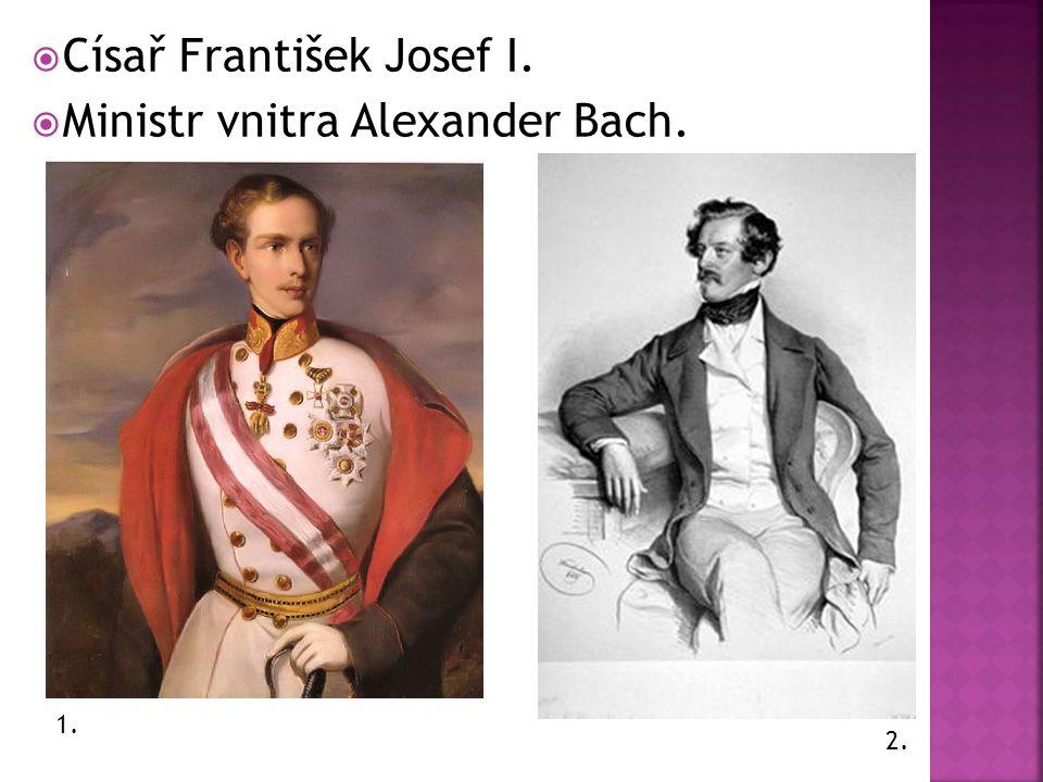 Císař František Josef I.  Ministr vnitra Alexander Bach. 1. 2.