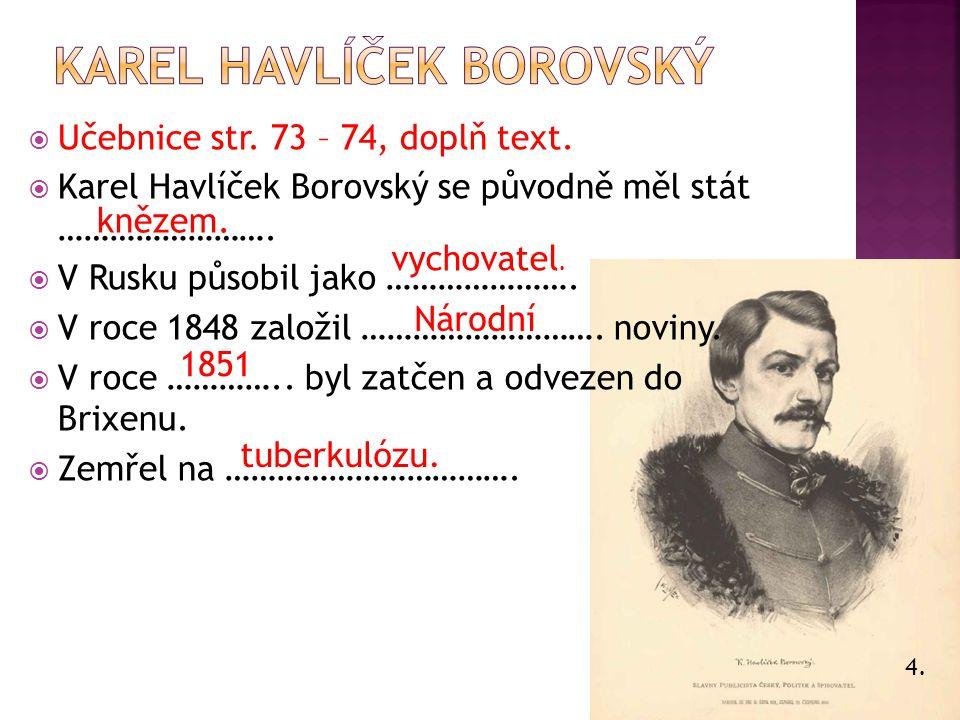 4.  Učebnice str. 73 – 74, doplň text.  Karel Havlíček Borovský se původně měl stát …………………….  V Rusku působil jako ………………….  V roce 1848 založil
