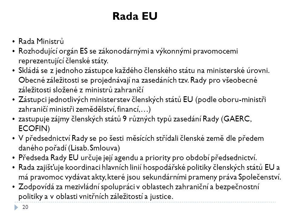 20 Rada EU Rada Ministrů Rozhodující orgán ES se zákonodárnými a výkonnými pravomocemi reprezentující členské státy. Skládá se z jednoho zástupce každ
