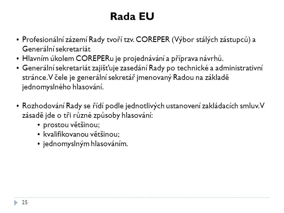 25 Rada EU Profesionální zázemí Rady tvoří tzv. COREPER (Výbor stálých zástupců) a Generální sekretariát Hlavním úkolem COREPERu je projednávání a pří