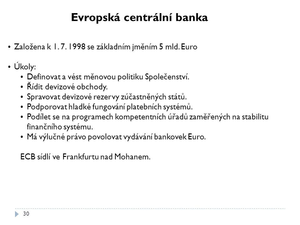 30 Evropská centrální banka Založena k 1. 7. 1998 se základním jměním 5 mld. Euro Úkoly: Definovat a vést měnovou politiku Společenství. Řídit devizov