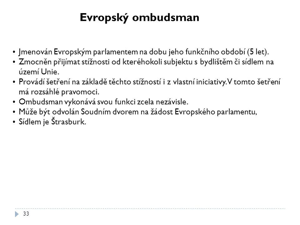 33 Evropský ombudsman Jmenován Evropským parlamentem na dobu jeho funkčního období (5 let). Zmocněn přijímat stížnosti od kteréhokoli subjektu s bydli