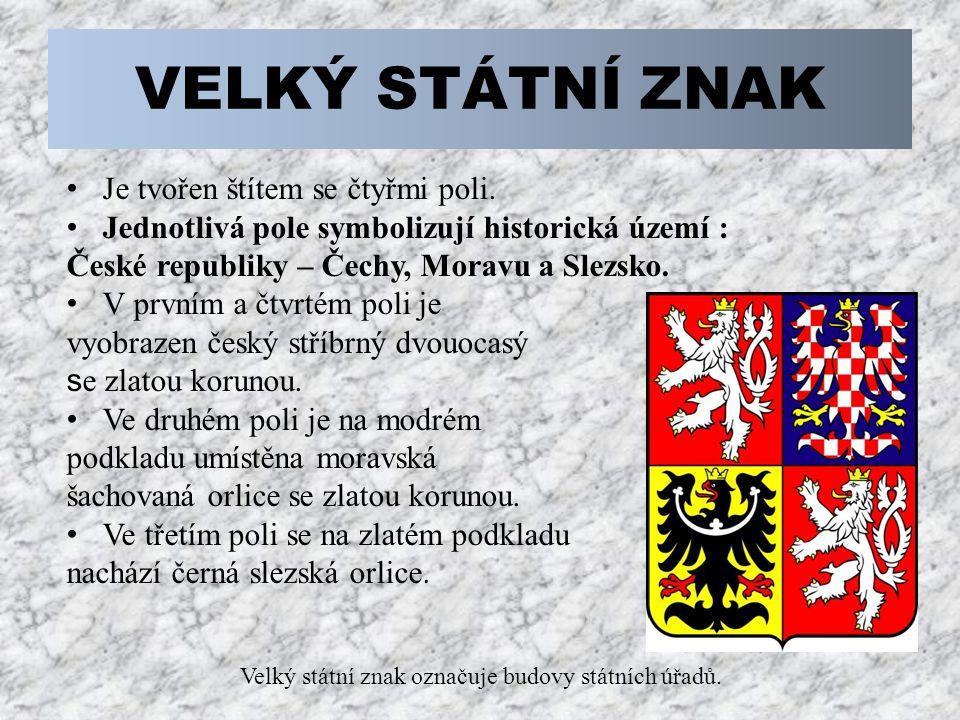 VELKÝ STÁTNÍ ZNAK Je tvořen štítem se čtyřmi poli. Jednotlivá pole symbolizují historická území : České republiky – Čechy, Moravu a Slezsko. V prvním