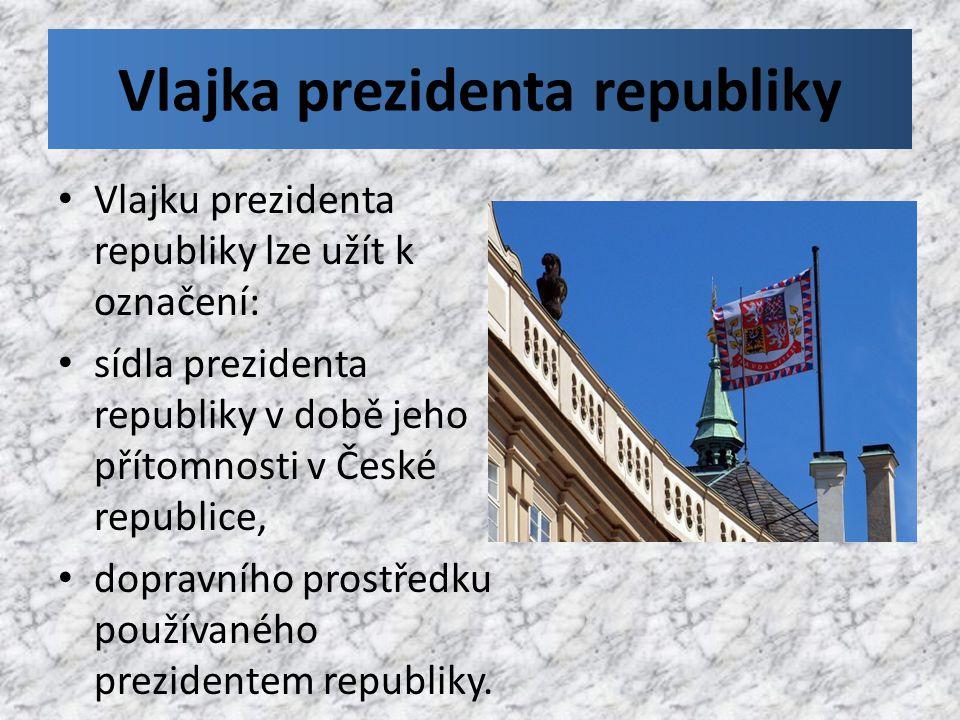 Vlajka prezidenta republiky Vlajku prezidenta republiky lze užít k označení: sídla prezidenta republiky v době jeho přítomnosti v České republice, dop