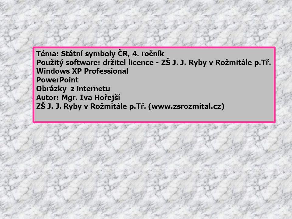 Téma: Státní symboly ČR, 4. ročník Použitý software: držitel licence - ZŠ J. J. Ryby v Rožmitále p.Tř. Windows XP Professional PowerPoint Obrázky z in