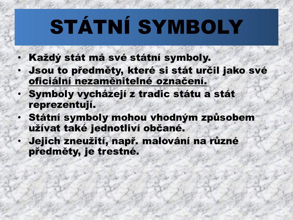 STÁTNÍ SYMBOLY Každý stát má své státní symboly. Jsou to předměty, které si stát určil jako své oficiální nezaměnitelné označení. Symboly vycházejí z