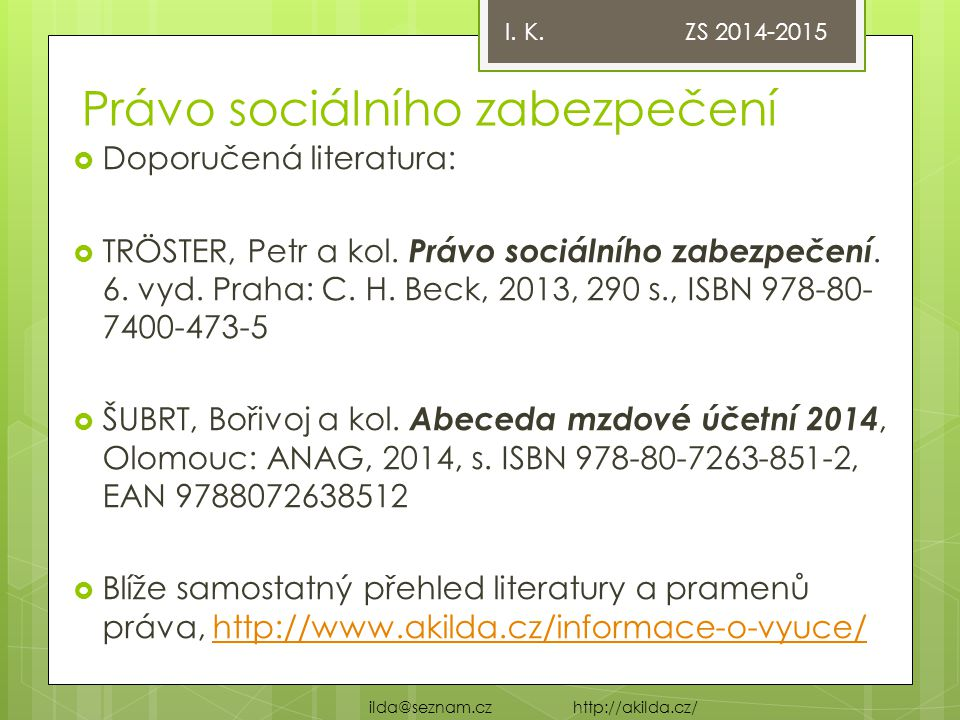 Právo sociálního zabezpečení  Doporučená literatura:  TRÖSTER, Petr a kol. Právo sociálního zabezpečení. 6. vyd. Praha: C. H. Beck, 2013, 290 s., IS